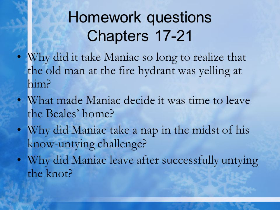 Homework questions Chapters 17-21 Why did it take Maniac so long to realize that the old man at the fire hydrant was yelling at him? What made Maniac