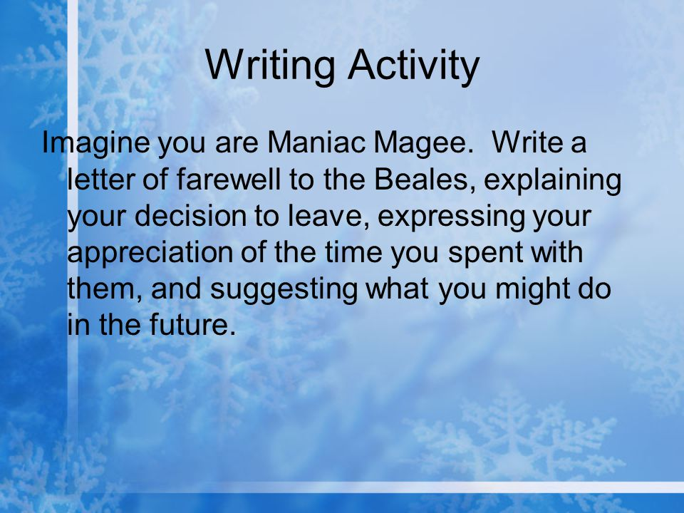 Writing Activity Imagine you are Maniac Magee. Write a letter of farewell to the Beales, explaining your decision to leave, expressing your appreciati