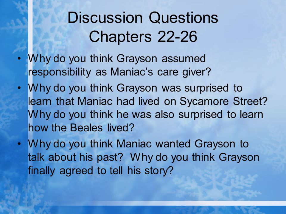 Discussion Questions Chapters 22-26 Why do you think Grayson assumed responsibility as Maniac's care giver? Why do you think Grayson was surprised to
