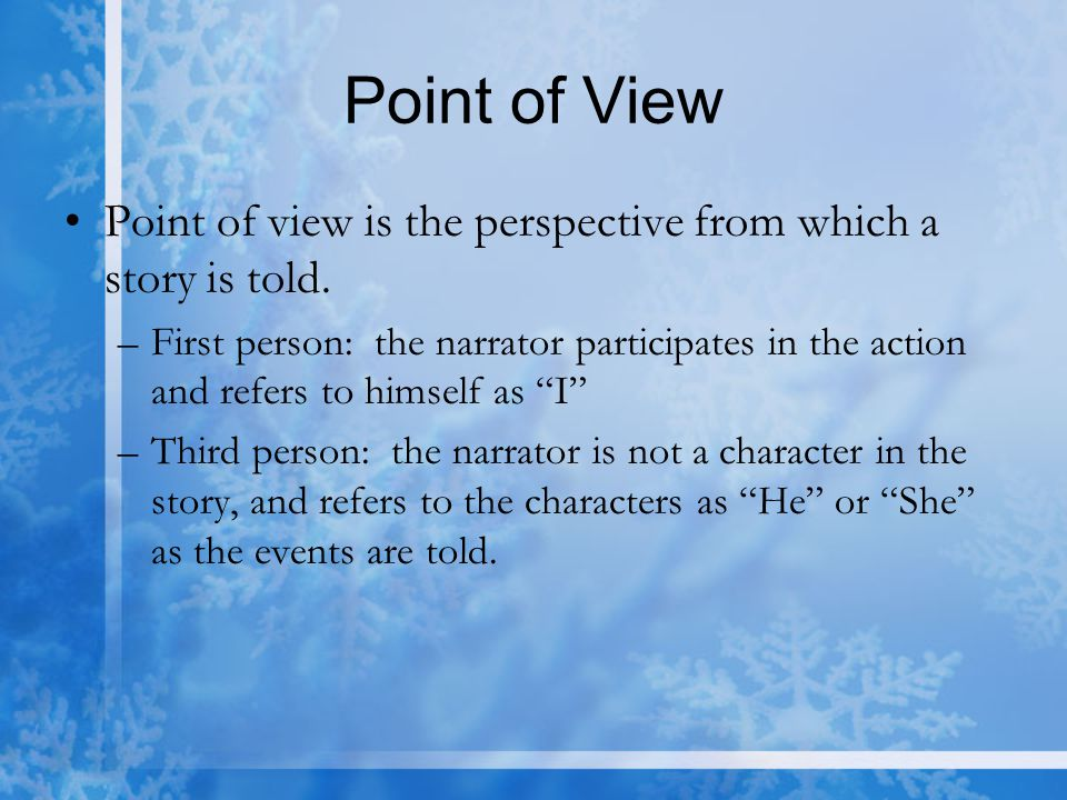 Point of View Point of view is the perspective from which a story is told. –First person: the narrator participates in the action and refers to himsel