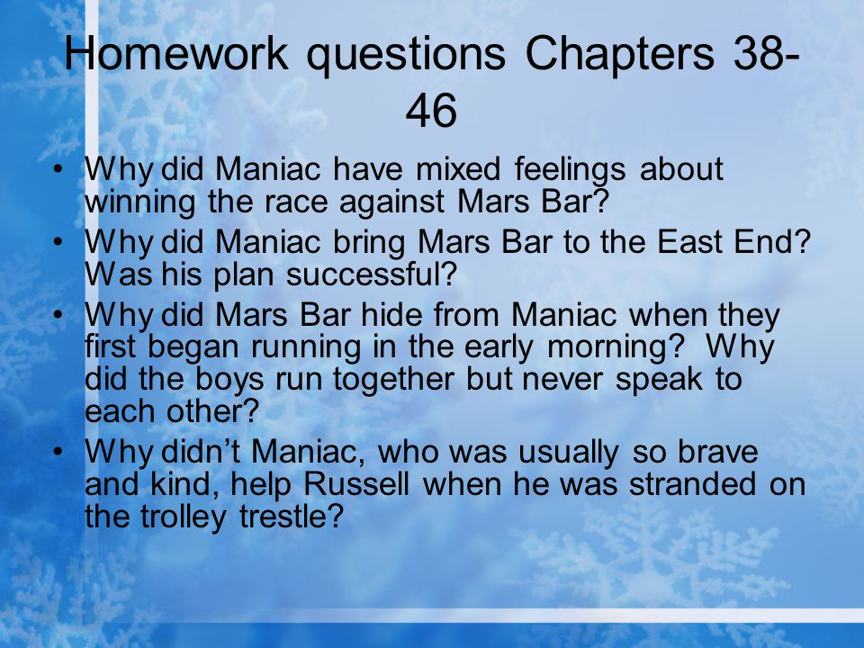 Homework questions Chapters 38- 46 Why did Maniac have mixed feelings about winning the race against Mars Bar? Why did Maniac bring Mars Bar to the Ea