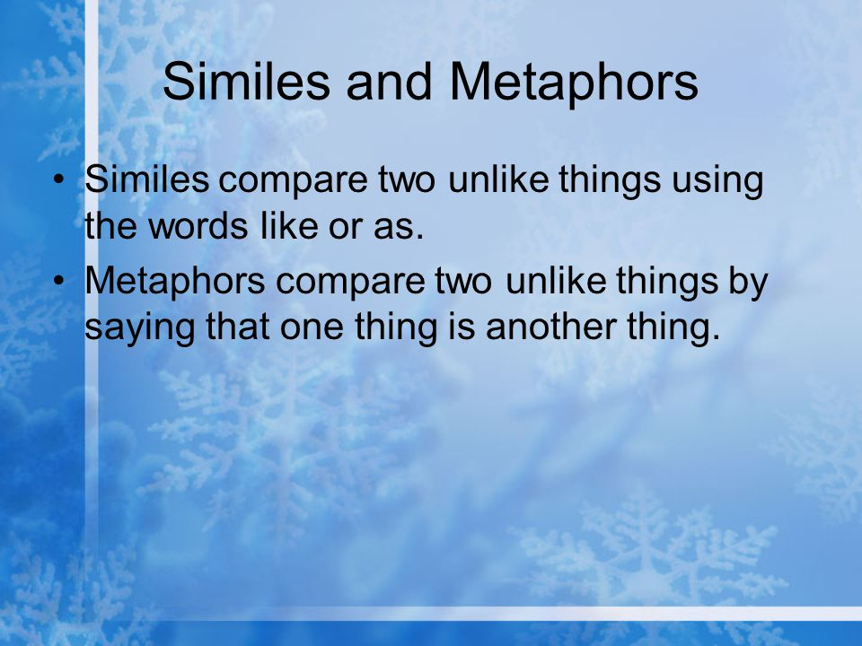 Similes and Metaphors Similes compare two unlike things using the words like or as. Metaphors compare two unlike things by saying that one thing is an