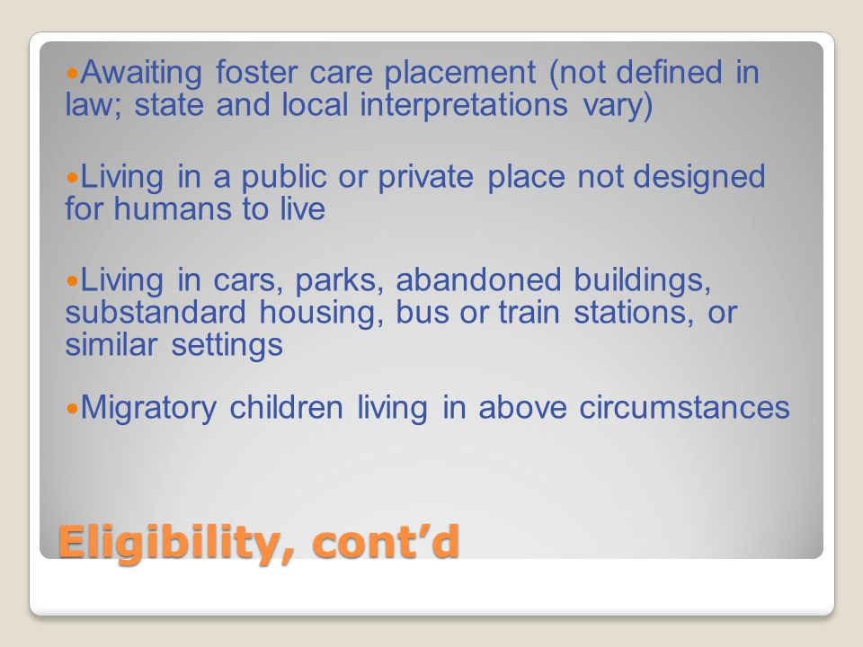 Eligibility, cont'd Awaiting foster care placement (not defined in law; state and local interpretations vary) Living in a public or private place not designed for humans to live Living in cars, parks, abandoned buildings, substandard housing, bus or train stations, or similar settings Migratory children living in above circumstances