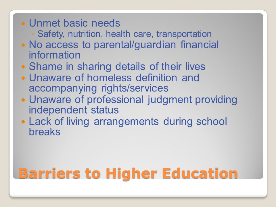 Barriers to Higher Education Unmet basic needs ◦ Safety, nutrition, health care, transportation No access to parental/guardian financial information Shame in sharing details of their lives Unaware of homeless definition and accompanying rights/services Unaware of professional judgment providing independent status Lack of living arrangements during school breaks