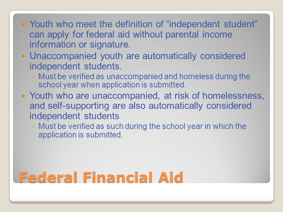 Federal Financial Aid Youth who meet the definition of independent student can apply for federal aid without parental income information or signature.