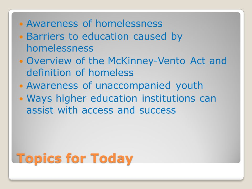 Topics for Today Awareness of homelessness Barriers to education caused by homelessness Overview of the McKinney-Vento Act and definition of homeless Awareness of unaccompanied youth Ways higher education institutions can assist with access and success