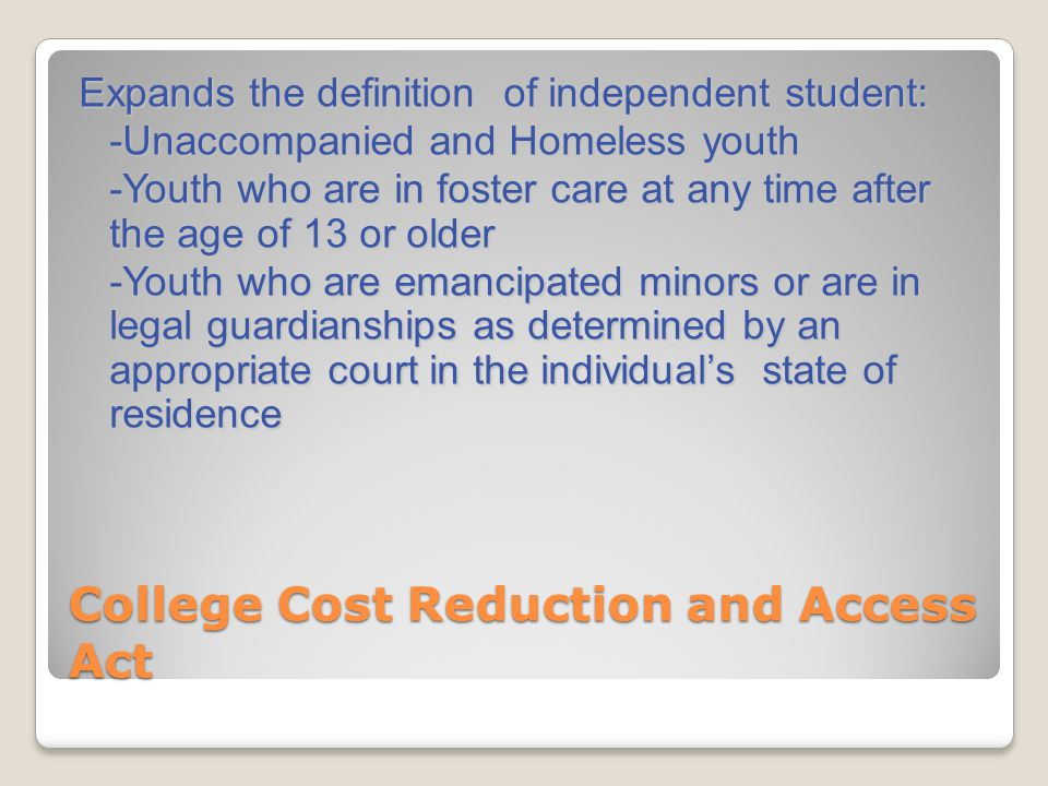 College Cost Reduction and Access Act Expands the definition of independent student: -Unaccompanied and Homeless youth -Youth who are in foster care a