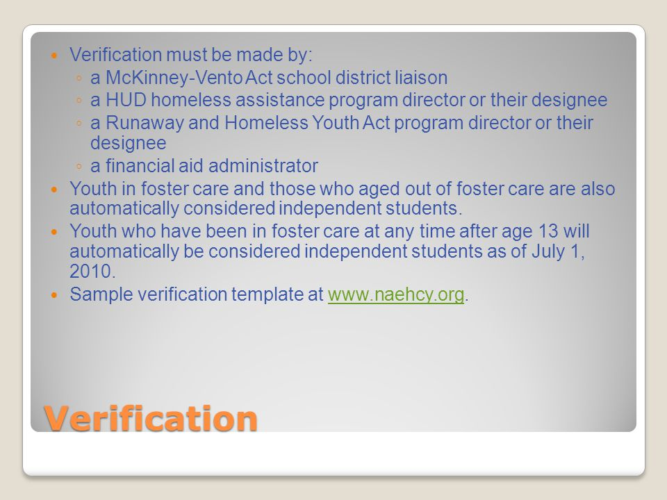 Verification Verification must be made by: ◦ a McKinney-Vento Act school district liaison ◦ a HUD homeless assistance program director or their designee ◦ a Runaway and Homeless Youth Act program director or their designee ◦ a financial aid administrator Youth in foster care and those who aged out of foster care are also automatically considered independent students.