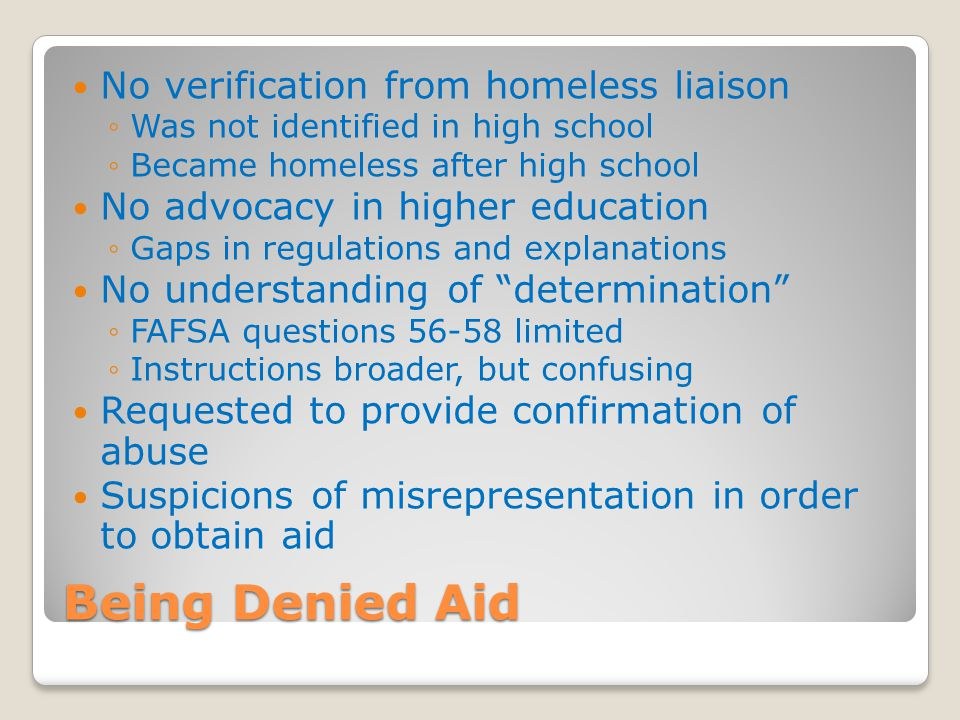 Being Denied Aid No verification from homeless liaison ◦Was not identified in high school ◦Became homeless after high school No advocacy in higher edu