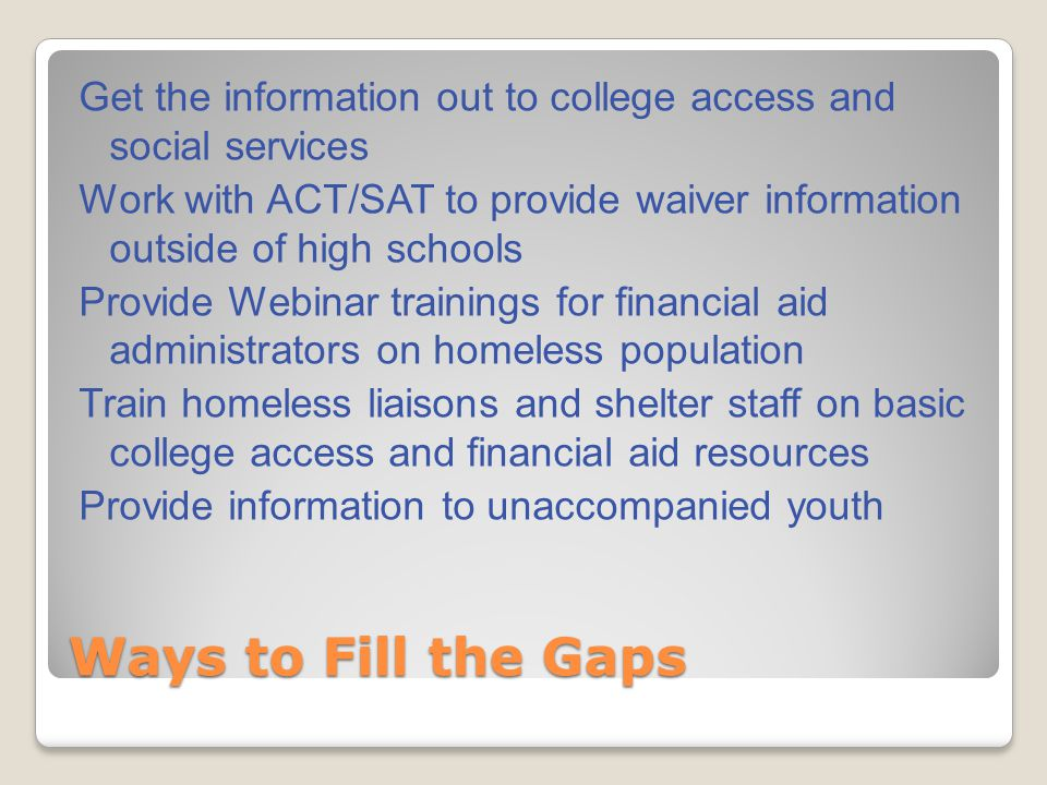 Ways to Fill the Gaps Get the information out to college access and social services Work with ACT/SAT to provide waiver information outside of high schools Provide Webinar trainings for financial aid administrators on homeless population Train homeless liaisons and shelter staff on basic college access and financial aid resources Provide information to unaccompanied youth