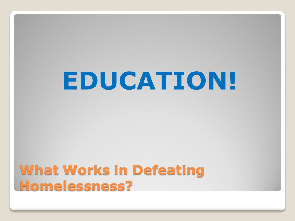 What Works in Defeating Homelessness? EDUCATION!