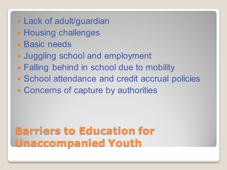 Barriers to Education for Unaccompanied Youth Lack of adult/guardian Housing challenges Basic needs Juggling school and employment Falling behind in s