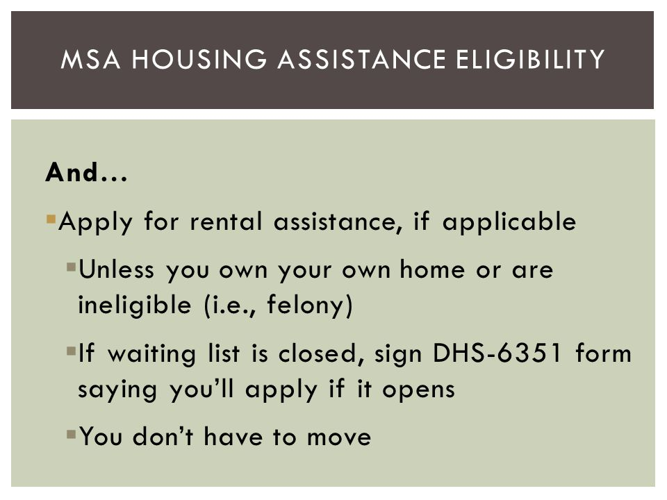 And…  Apply for rental assistance, if applicable  Unless you own your own home or are ineligible (i.e., felony)  If waiting list is closed, sign DH