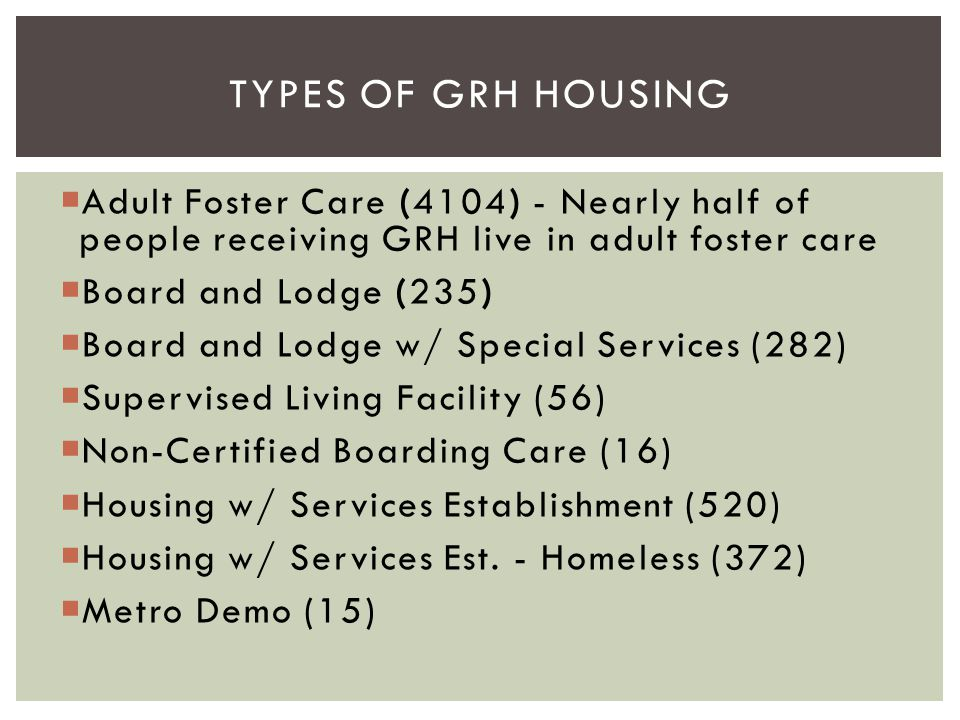  Adult Foster Care (4104) - Nearly half of people receiving GRH live in adult foster care  Board and Lodge (235)  Board and Lodge w/ Special Servic