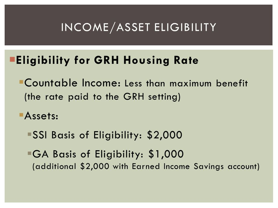 Eligibility for GRH Housing Rate  Countable Income: Less than maximum benefit (the rate paid to the GRH setting)  Assets:  SSI Basis of Eligibili