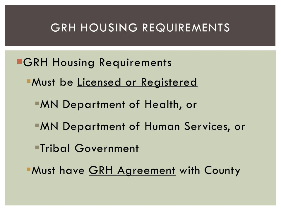  GRH Housing Requirements  Must be Licensed or Registered  MN Department of Health, or  MN Department of Human Services, or  Tribal Government 