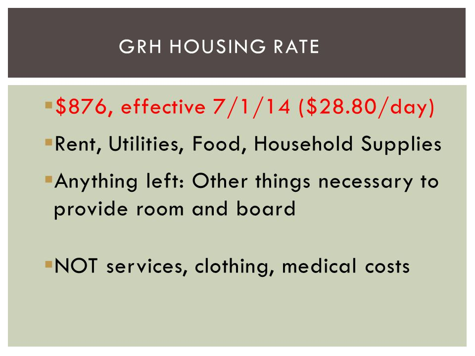  $876, effective 7/1/14 ($28.80/day)  Rent, Utilities, Food, Household Supplies  Anything left: Other things necessary to provide room and board 