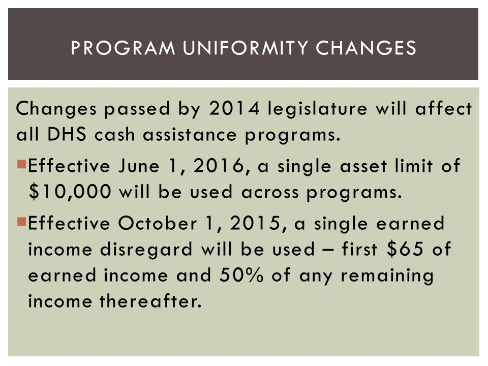 Changes passed by 2014 legislature will affect all DHS cash assistance programs.  Effective June 1, 2016, a single asset limit of $10,000 will be use