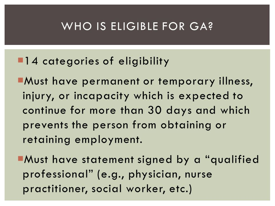 WHO IS ELIGIBLE FOR GA?  14 categories of eligibility  Must have permanent or temporary illness, injury, or incapacity which is expected to continue