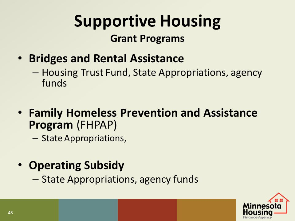 45 Supportive Housing Grant Programs Bridges and Rental Assistance – Housing Trust Fund, State Appropriations, agency funds Family Homeless Prevention