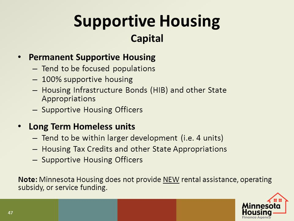 47 Supportive Housing Capital Permanent Supportive Housing – Tend to be focused populations – 100% supportive housing – Housing Infrastructure Bonds (
