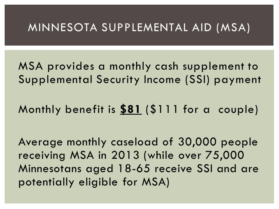 MSA provides a monthly cash supplement to Supplemental Security Income (SSI) payment Monthly benefit is $81 ($111 for a couple) Average monthly caselo