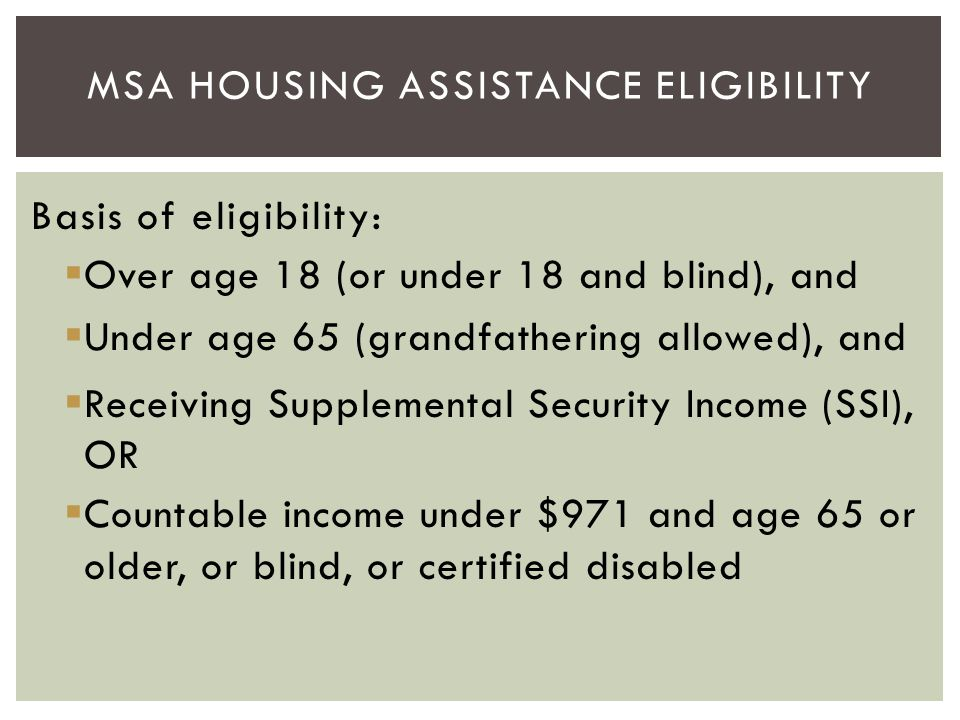 Basis of eligibility:  Over age 18 (or under 18 and blind), and  Under age 65 (grandfathering allowed), and  Receiving Supplemental Security Income