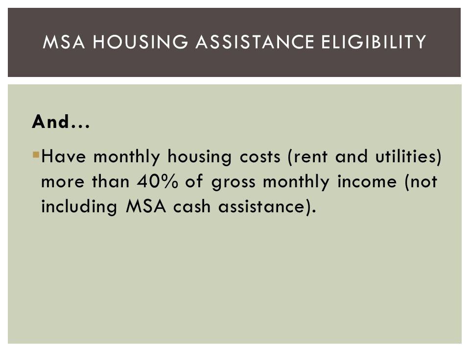 And…  Have monthly housing costs (rent and utilities) more than 40% of gross monthly income (not including MSA cash assistance). MSA HOUSING ASSISTAN