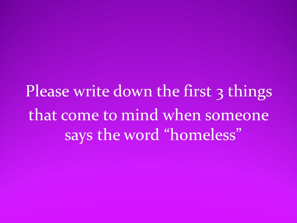 Please write down the first 3 things that come to mind when someone says the word homeless