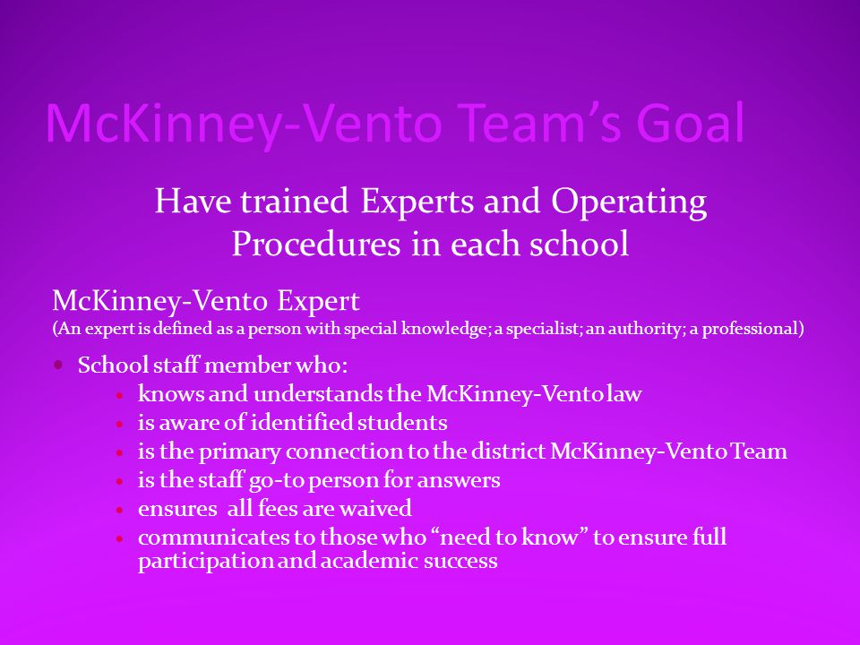 McKinney-Vento Team's Goal Have trained Experts and Operating Procedures in each school McKinney-Vento Expert (An expert is defined as a person with special knowledge; a specialist; an authority; a professional) School staff member who: knows and understands the McKinney-Vento law is aware of identified students is the primary connection to the district McKinney-Vento Team is the staff go-to person for answers ensures all fees are waived communicates to those who need to know to ensure full participation and academic success