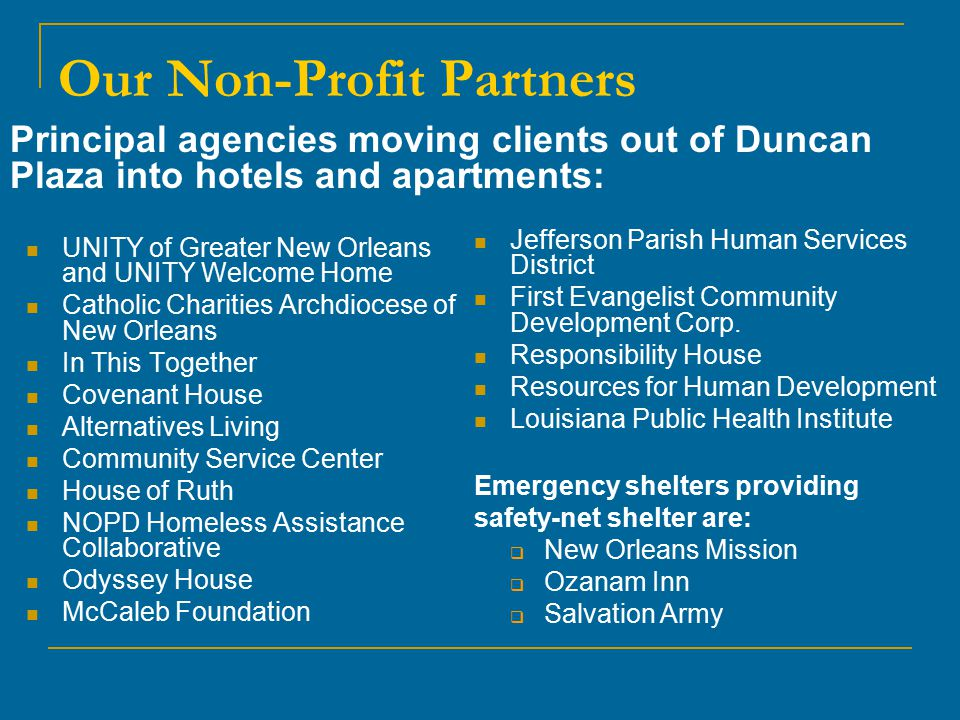 Our Non-Profit Partners UNITY of Greater New Orleans and UNITY Welcome Home Catholic Charities Archdiocese of New Orleans In This Together Covenant House Alternatives Living Community Service Center House of Ruth NOPD Homeless Assistance Collaborative Odyssey House McCaleb Foundation Jefferson Parish Human Services District First Evangelist Community Development Corp.