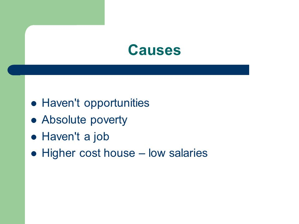 Causes Haven t opportunities Absolute poverty Haven t a job Higher cost house – low salaries