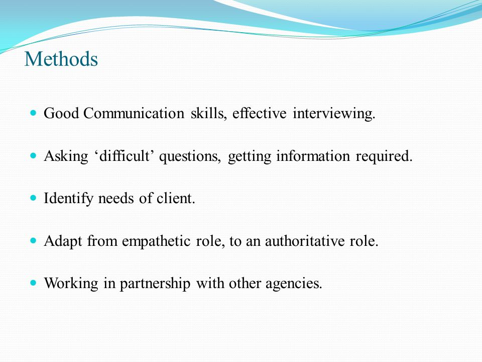 Methods Good Communication skills, effective interviewing.