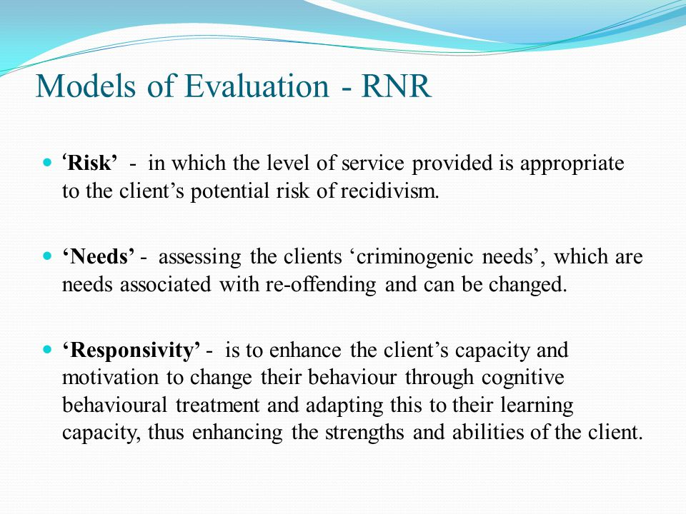 Models of Evaluation - RNR ' Risk' - in which the level of service provided is appropriate to the client's potential risk of recidivism.
