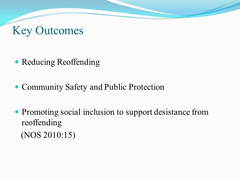 Key Outcomes Reducing Reoffending Community Safety and Public Protection Promoting social inclusion to support desistance from reoffending (NOS 2010:15)