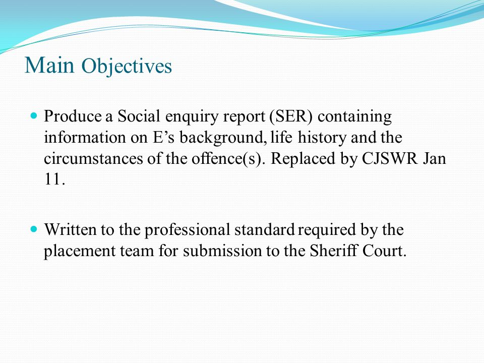 Main Objectives Produce a Social enquiry report (SER) containing information on E's background, life history and the circumstances of the offence(s).