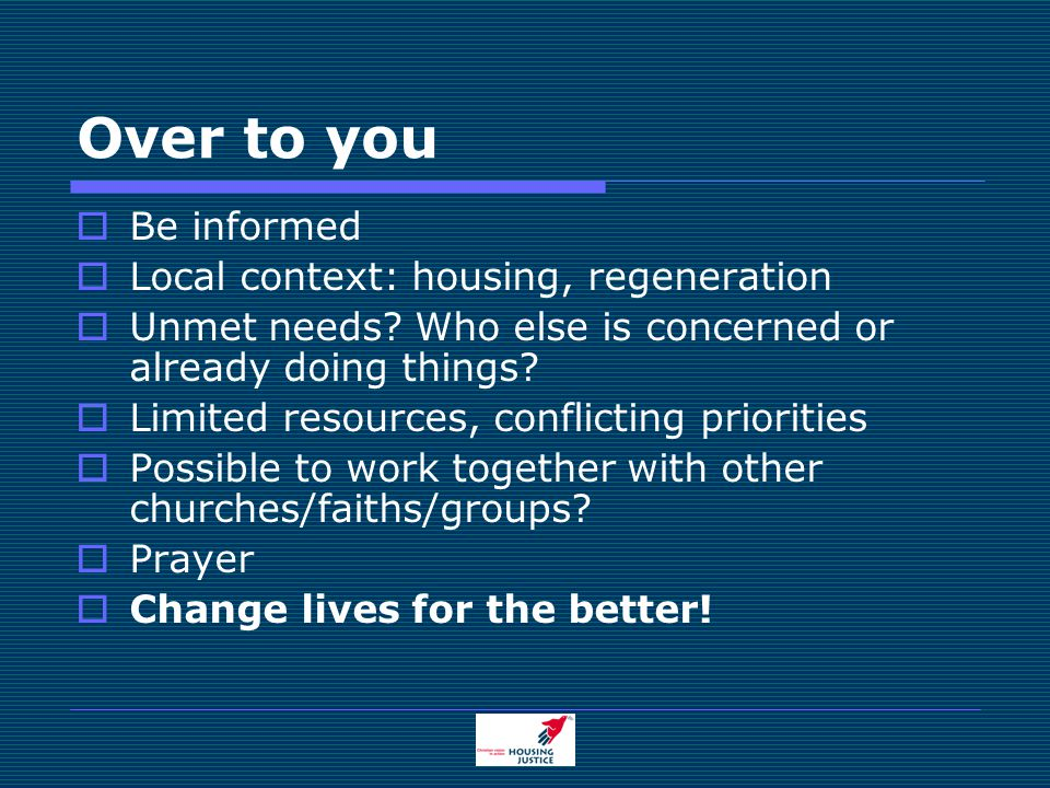 Over to you  Be informed  Local context: housing, regeneration  Unmet needs.