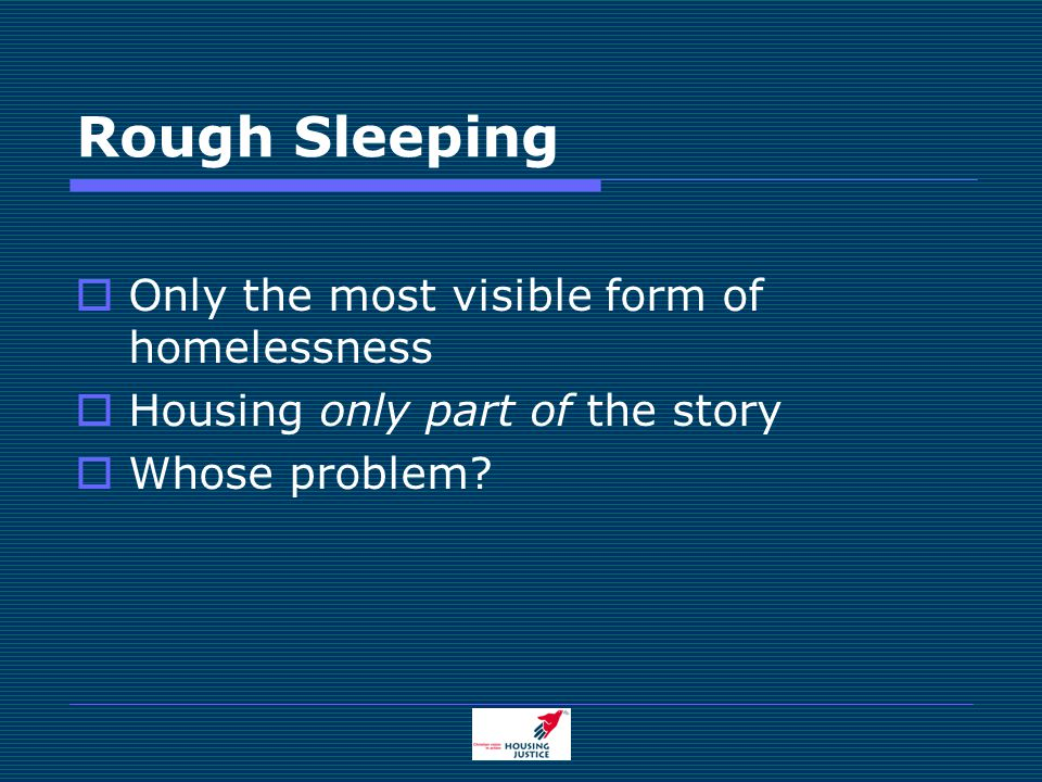 Rough Sleeping  Only the most visible form of homelessness  Housing only part of the story  Whose problem