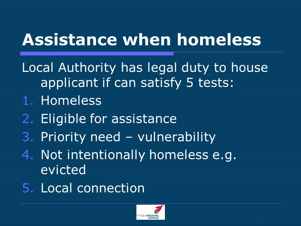 Assistance when homeless Local Authority has legal duty to house applicant if can satisfy 5 tests: 1.Homeless 2.Eligible for assistance 3.Priority need – vulnerability 4.Not intentionally homeless e.g.