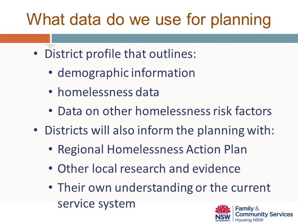 What data do we use for planning District profile that outlines: demographic information homelessness data Data on other homelessness risk factors Districts will also inform the planning with: Regional Homelessness Action Plan Other local research and evidence Their own understanding or the current service system
