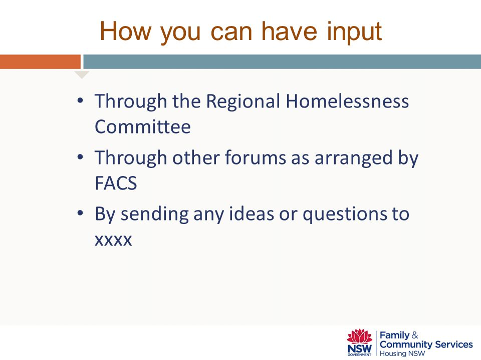 How you can have input Through the Regional Homelessness Committee Through other forums as arranged by FACS By sending any ideas or questions to xxxx