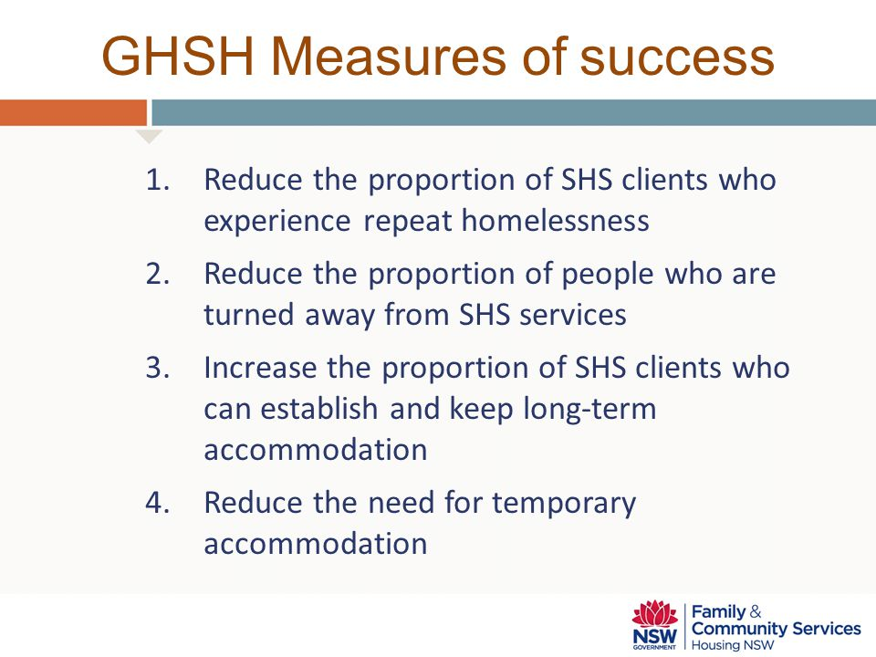 GHSH Measures of success 1.Reduce the proportion of SHS clients who experience repeat homelessness 2.Reduce the proportion of people who are turned away from SHS services 3.Increase the proportion of SHS clients who can establish and keep long-term accommodation 4.Reduce the need for temporary accommodation