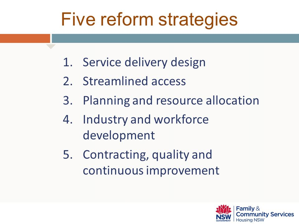 Five reform strategies 1.Service delivery design 2.Streamlined access 3.Planning and resource allocation 4.Industry and workforce development 5.Contracting, quality and continuous improvement