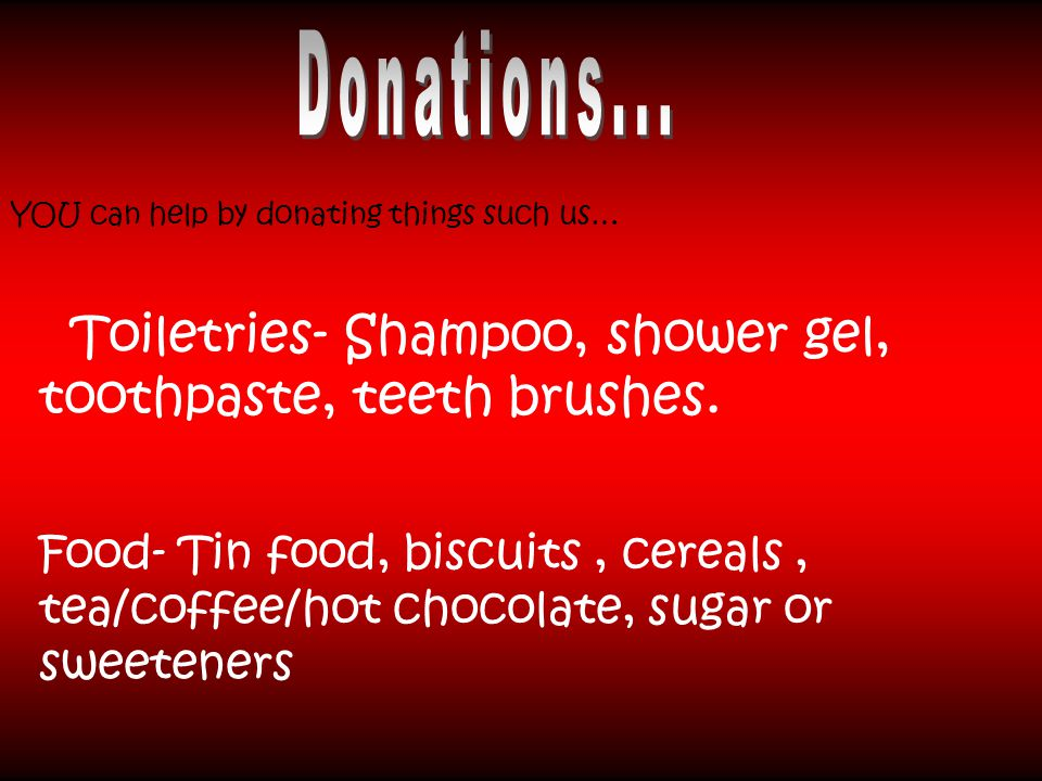 YOU can help by donating things such us… Toiletries- Shampoo, shower gel, toothpaste, teeth brushes.