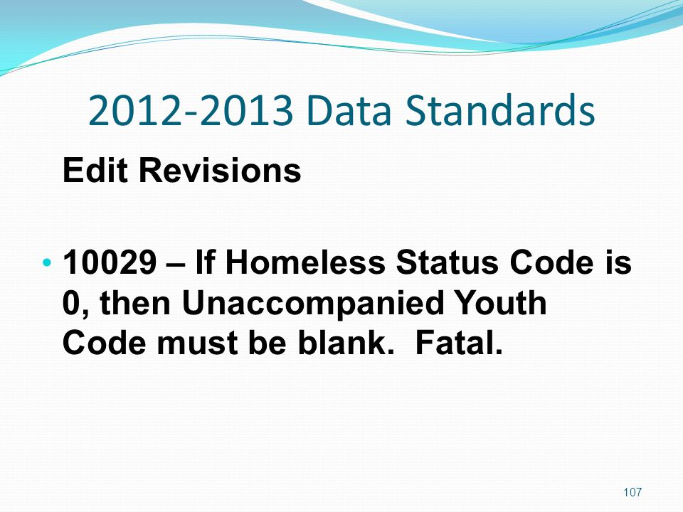 2012-2013 Data Standards Edit Revisions 10029 – If Homeless Status Code is 0, then Unaccompanied Youth Code must be blank.