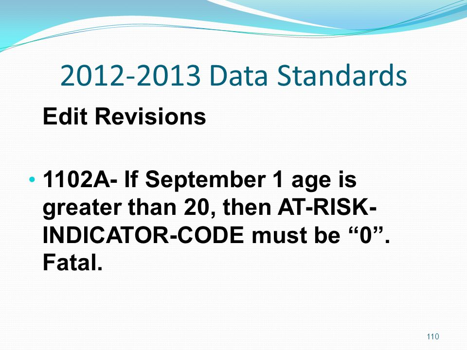 2012-2013 Data Standards Edit Revisions 1102A- If September 1 age is greater than 20, then AT-RISK- INDICATOR-CODE must be 0 .
