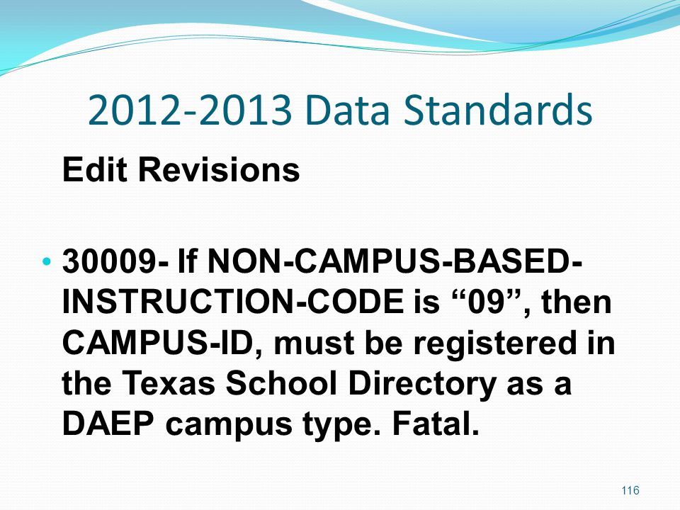 2012-2013 Data Standards Edit Revisions 30009- If NON-CAMPUS-BASED- INSTRUCTION-CODE is 09 , then CAMPUS-ID, must be registered in the Texas School Directory as a DAEP campus type.