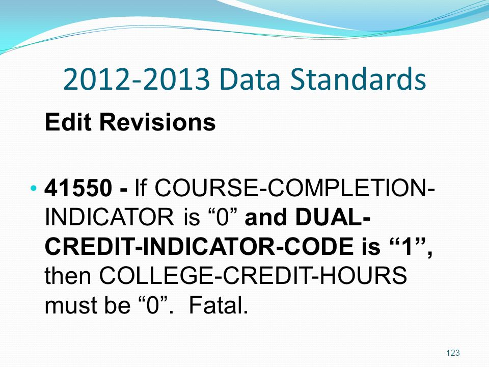 2012-2013 Data Standards Edit Revisions 41550 - If COURSE-COMPLETION- INDICATOR is 0 and DUAL- CREDIT-INDICATOR-CODE is 1 , then COLLEGE-CREDIT-HOURS must be 0 .