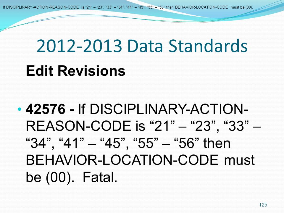 2012-2013 Data Standards Edit Revisions 42576 - If DISCIPLINARY-ACTION- REASON-CODE is 21 – 23 , 33 – 34 , 41 – 45 , 55 – 56 then BEHAVIOR-LOCATION-CODE must be (00).