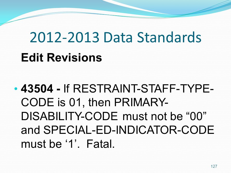 2012-2013 Data Standards Edit Revisions 43504 - If RESTRAINT-STAFF-TYPE- CODE is 01, then PRIMARY- DISABILITY-CODE must not be 00 and SPECIAL-ED-INDICATOR-CODE must be '1'.